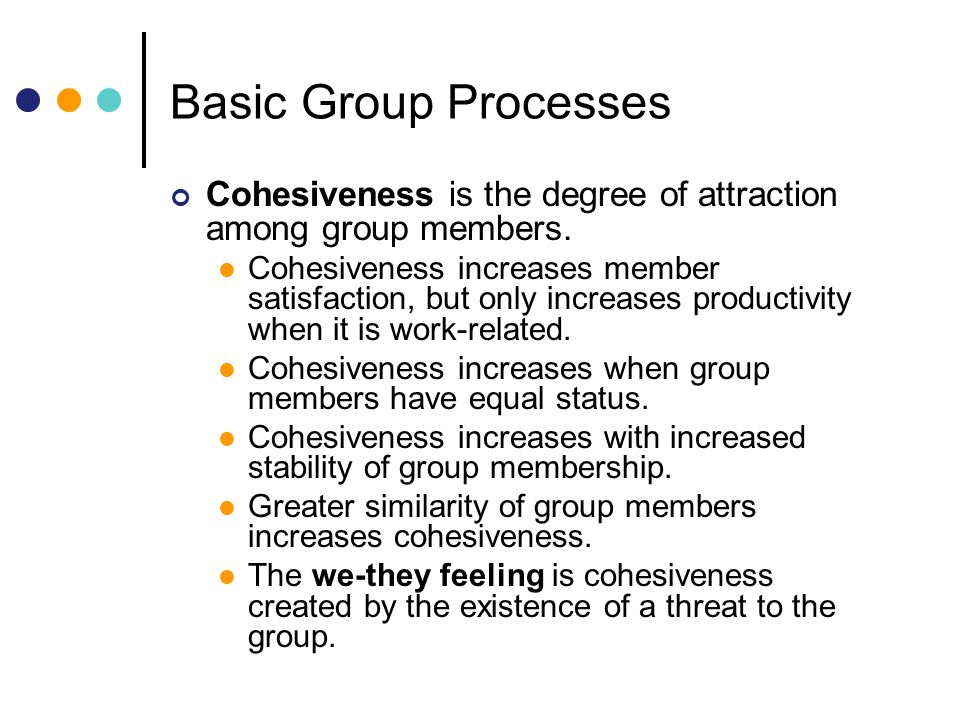 Basic Group Processes Cohesiveness is the degree of attraction among group members.