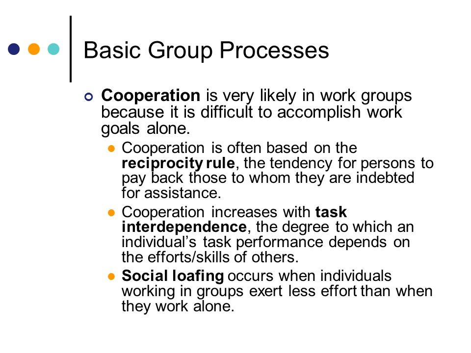 Basic Group Processes Cooperation is very likely in work groups because it is difficult to accomplish work goals alone.