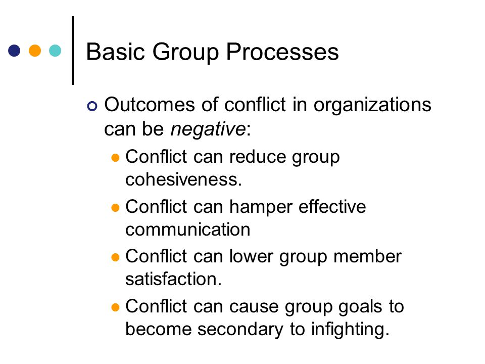Basic Group Processes Outcomes of conflict in organizations can be negative: Conflict can reduce group cohesiveness.