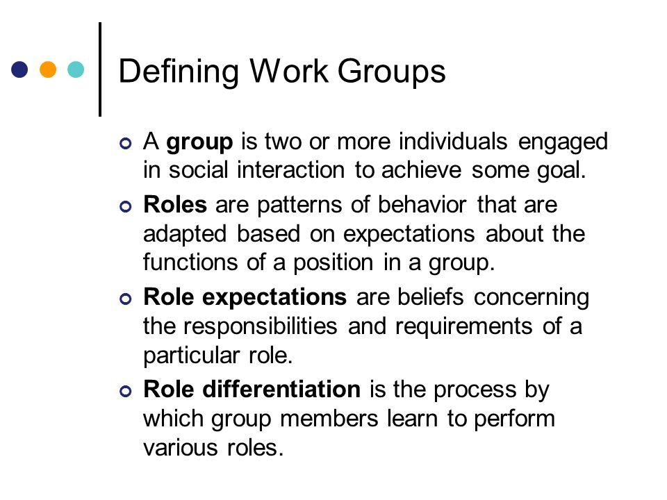 Defining Work Groups A group is two or more individuals engaged in social interaction to achieve some goal.