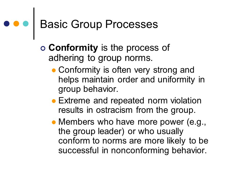 Basic Group Processes Conformity is the process of adhering to group norms.