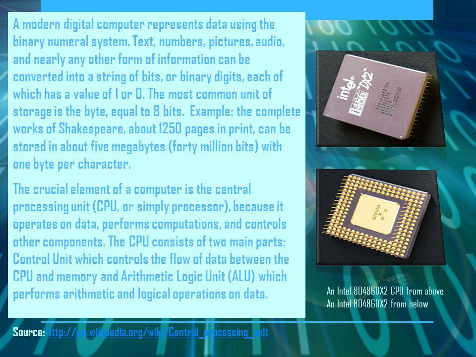 A modern digital computer represents data using the binary numeral system. Text, numbers, pictures, audio, and nearly any other form of information can be converted into a string of bits, or binary digits, each of which has a value of 1 or 0. The most common unit of storage is the byte, equal to 8 bits. Example: the complete works of Shakespeare, about 1250 pages in print, can be stored in about five megabytes (forty million bits) with one byte per character.