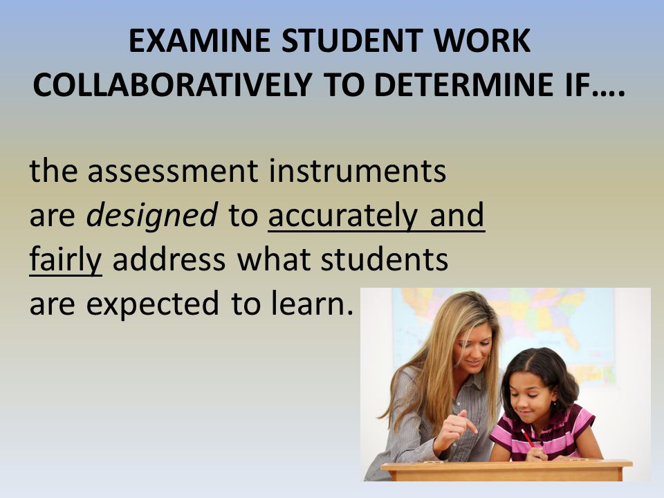 EXAMINE STUDENT WORK COLLABORATIVELY TO DETERMINE IF….