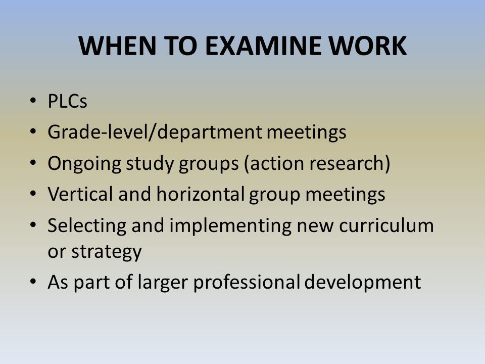 WHEN TO EXAMINE WORK PLCs Grade-level/department meetings