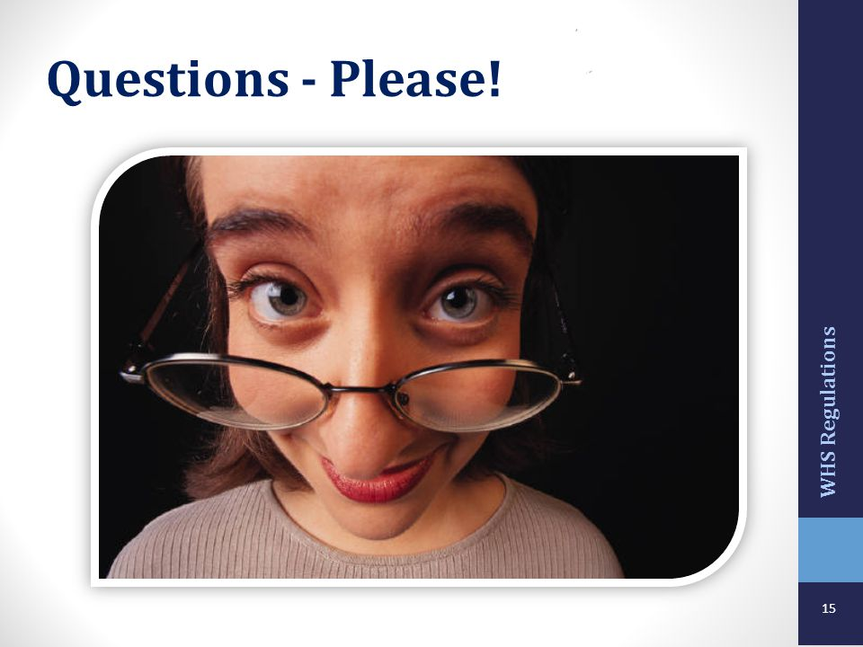 Questions - Please! WHS Regulations Trainers Notes: Overview ASK: