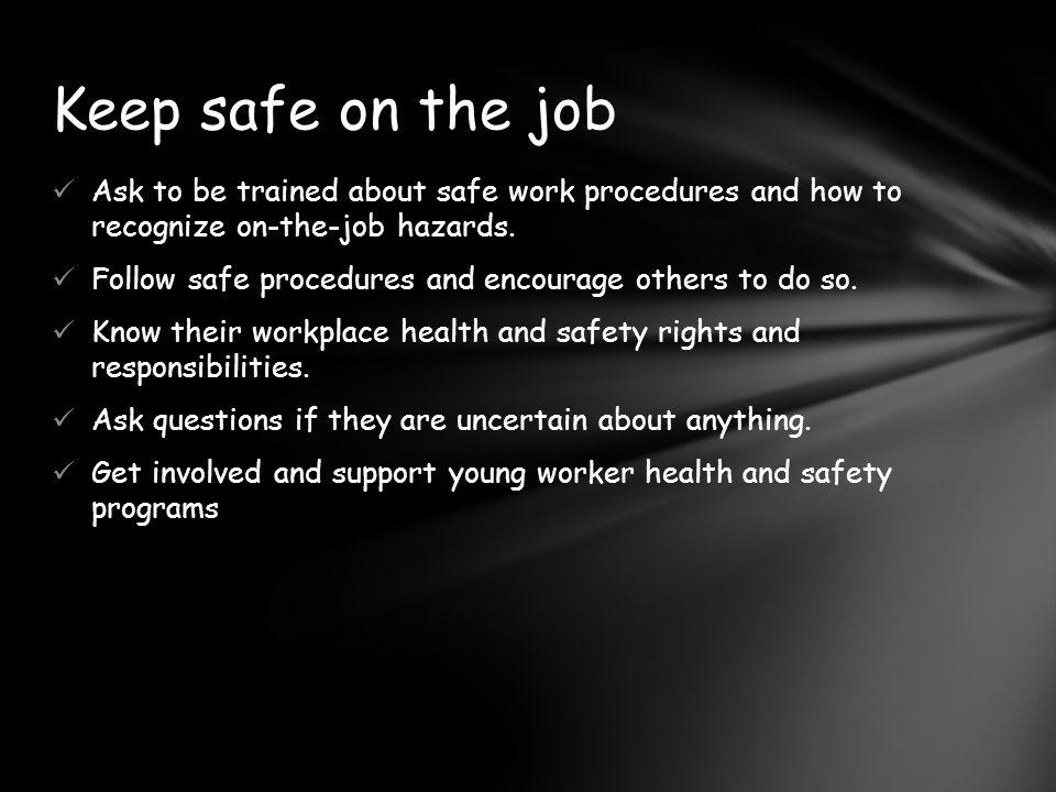 Keep safe on the job Ask to be trained about safe work procedures and how to recognize on-the-job hazards.
