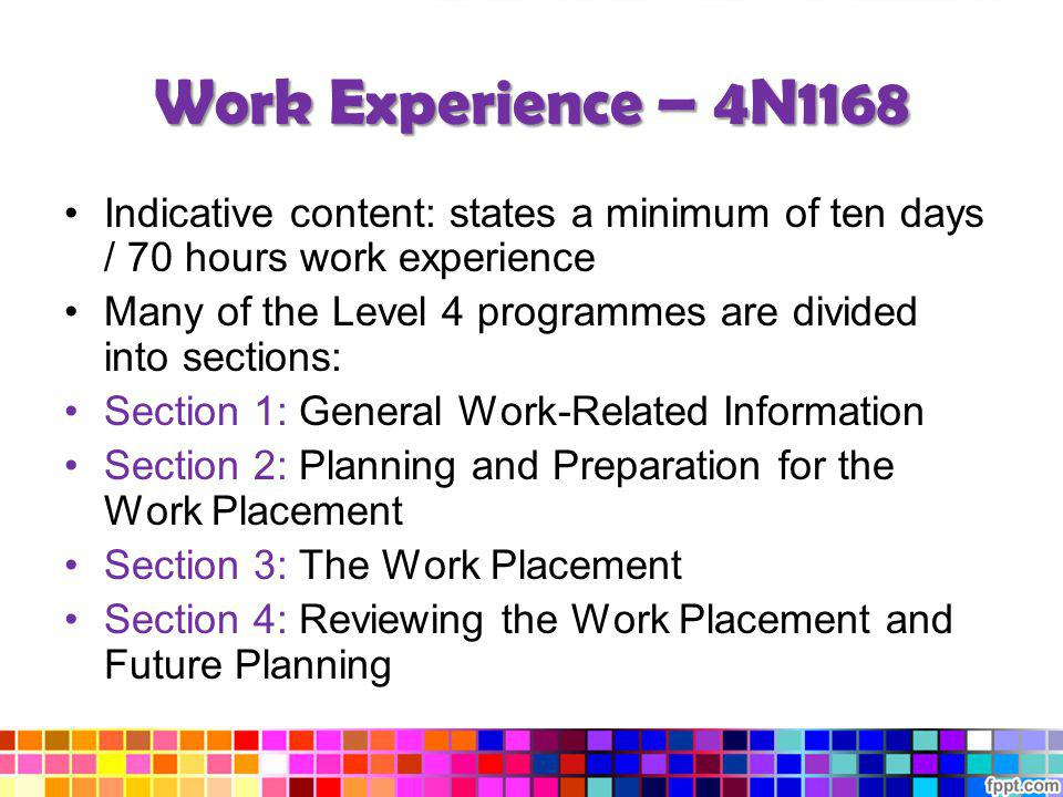Work Experience – 4N1168 Indicative content: states a minimum of ten days / 70 hours work experience.