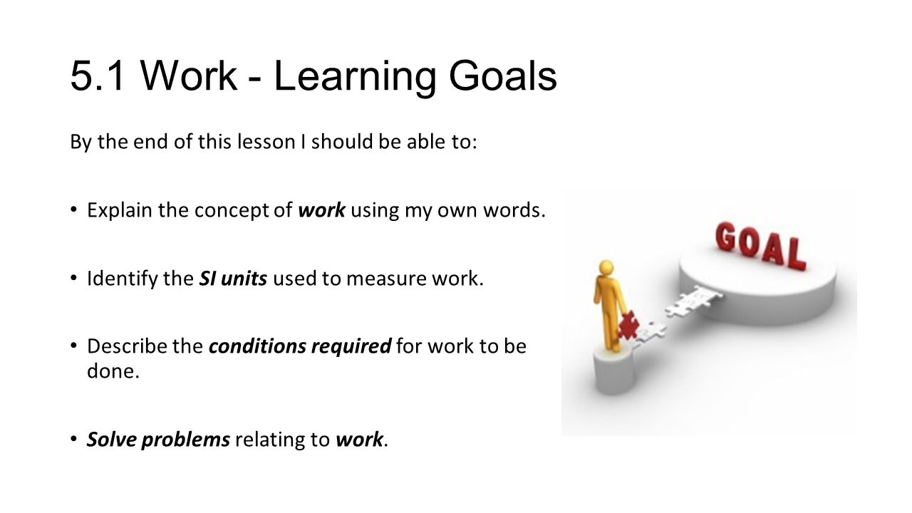 5.1 Work - Learning Goals By the end of this lesson I should be able to: Explain the concept of work using my own words.