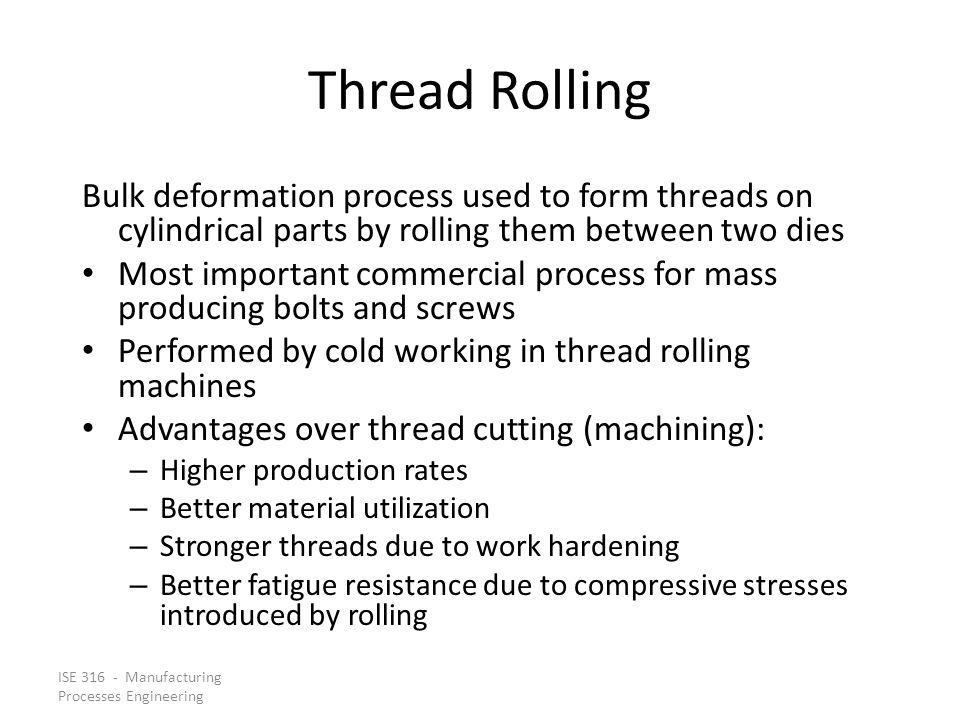 Thread Rolling Bulk deformation process used to form threads on cylindrical parts by rolling them between two dies.