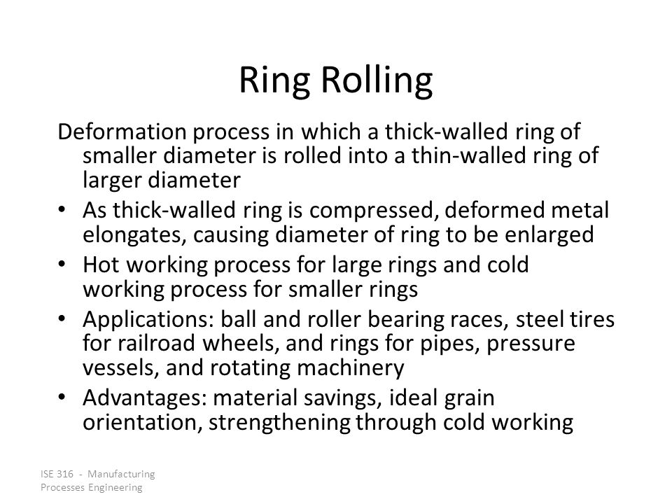 Ring Rolling Deformation process in which a thick‑walled ring of smaller diameter is rolled into a thin‑walled ring of larger diameter.