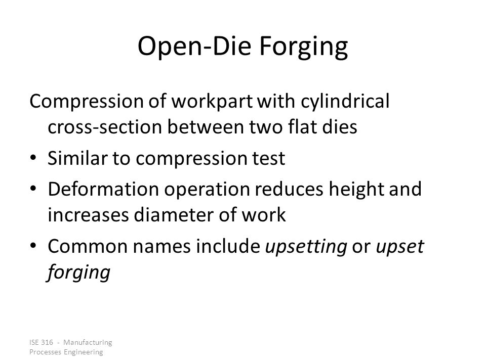 Open‑Die Forging Compression of workpart with cylindrical cross‑section between two flat dies. Similar to compression test.