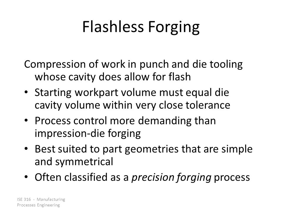 Flashless Forging Compression of work in punch and die tooling whose cavity does allow for flash.