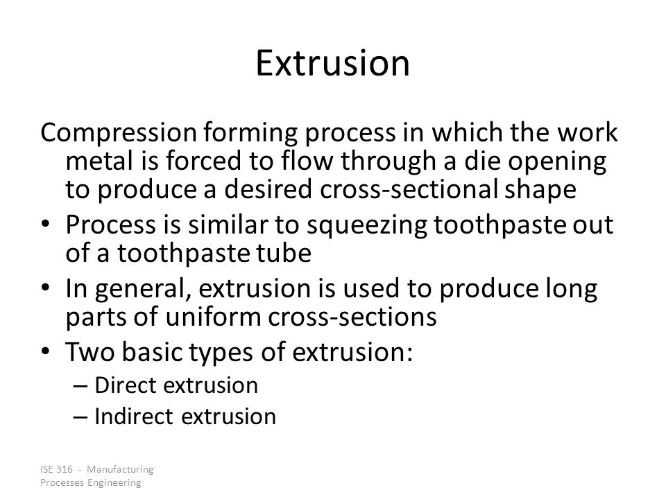 Extrusion Compression forming process in which the work metal is forced to flow through a die opening to produce a desired cross‑sectional shape.