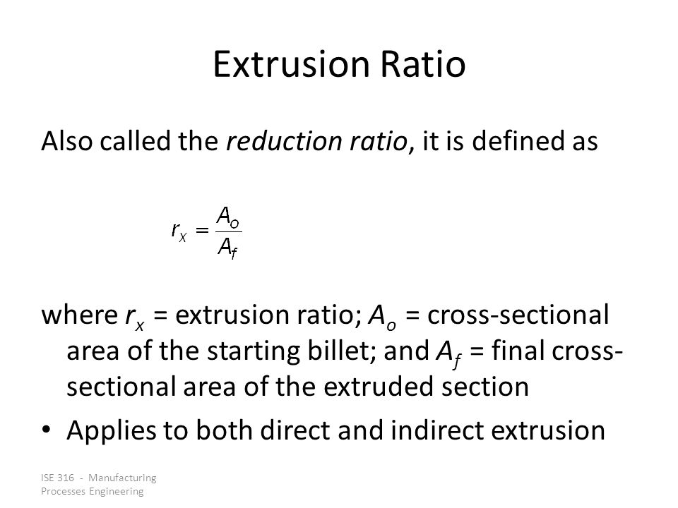 Extrusion Ratio Also called the reduction ratio, it is defined as