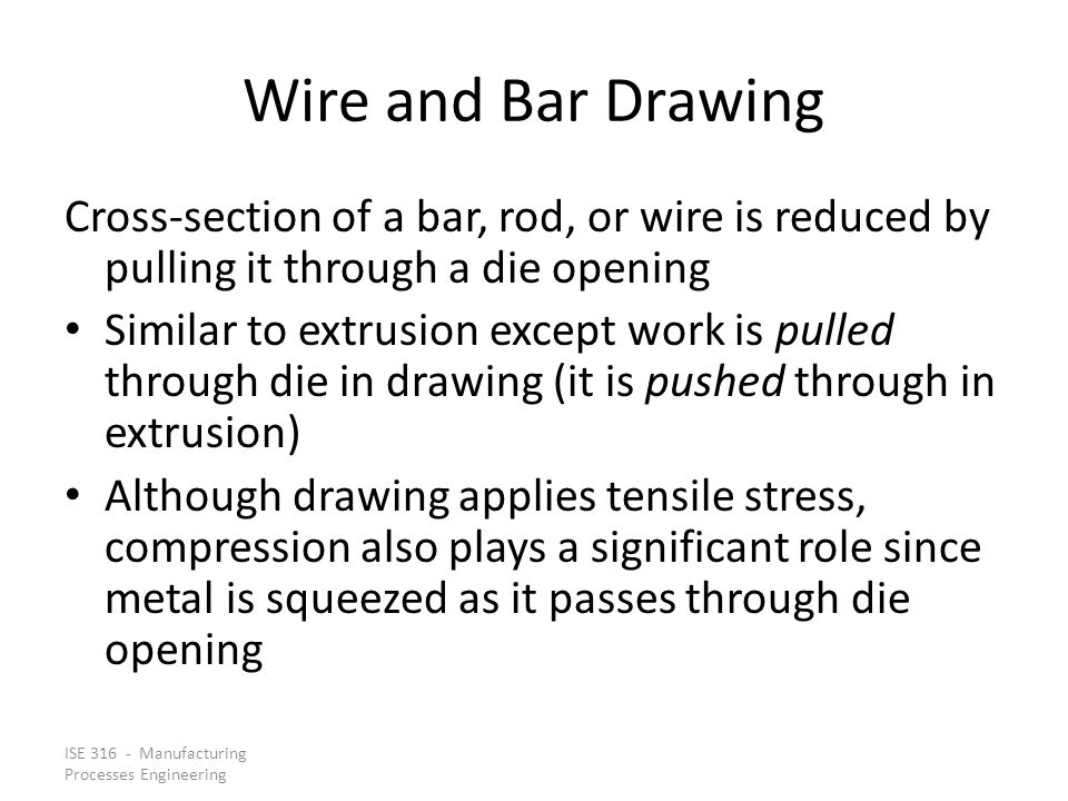 Wire and Bar Drawing Cross‑section of a bar, rod, or wire is reduced by pulling it through a die opening.