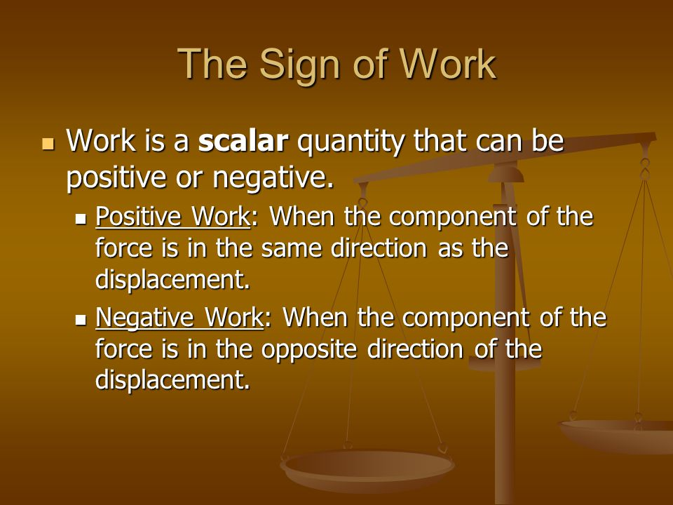The Sign of Work Work is a scalar quantity that can be positive or negative.