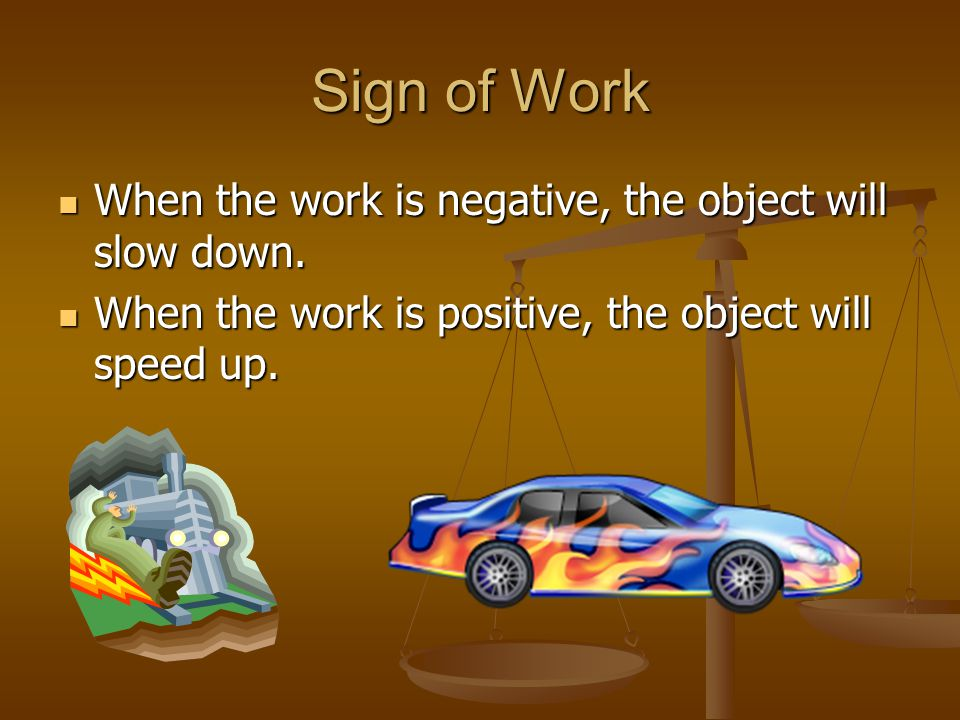 Sign of Work When the work is negative, the object will slow down.