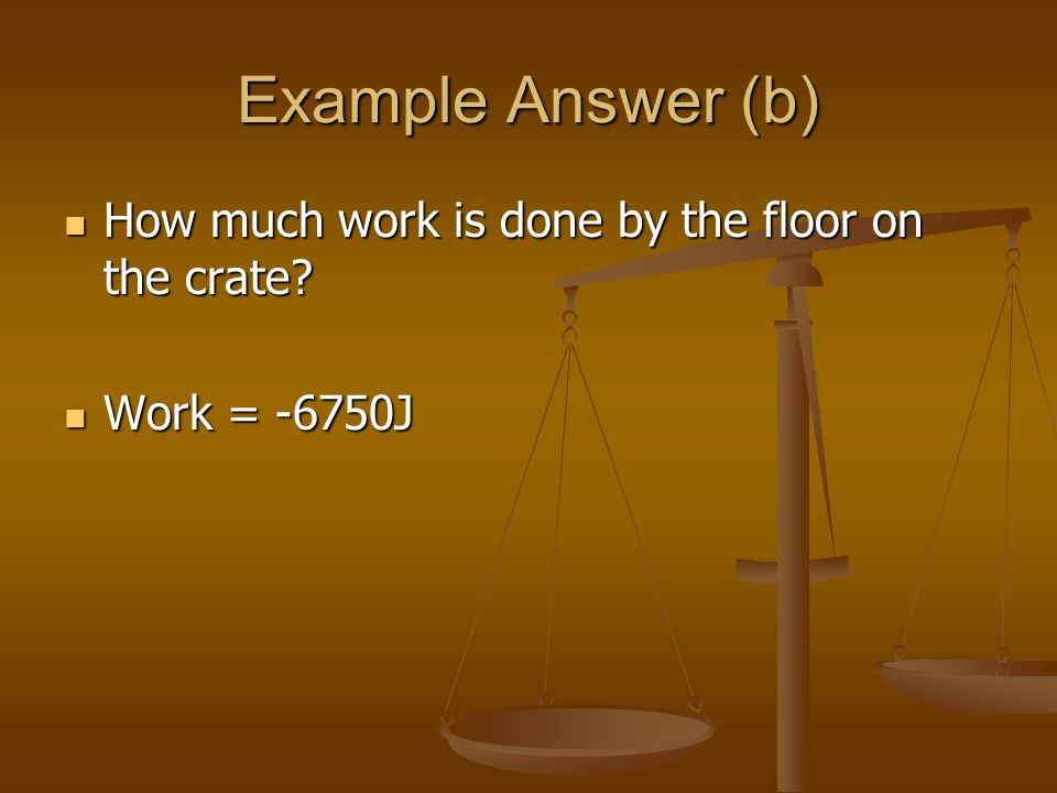 Example Answer (b) How much work is done by the floor on the crate