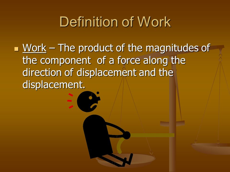 Definition of Work Work – The product of the magnitudes of the component of a force along the direction of displacement and the displacement.