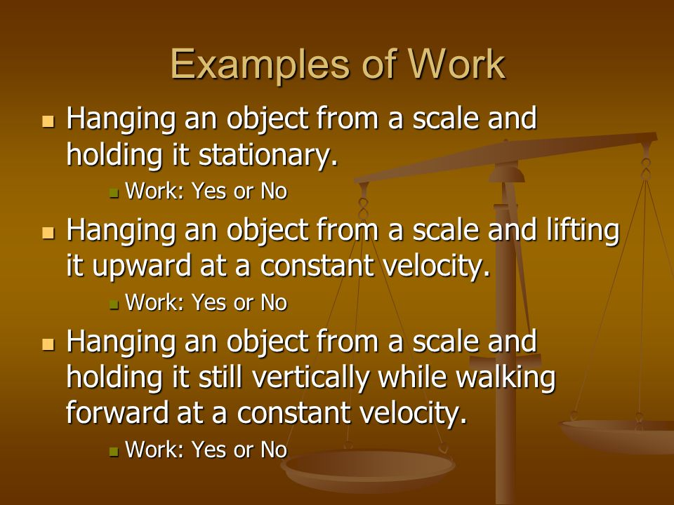 Examples of Work Hanging an object from a scale and holding it stationary. Work: Yes or No.