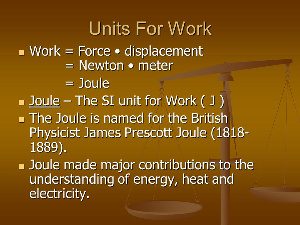 Units For Work Work = Force • displacement = Newton • meter = Joule