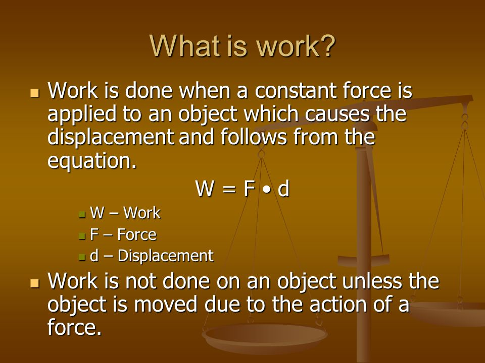 What is work Work is done when a constant force is applied to an object which causes the displacement and follows from the equation.