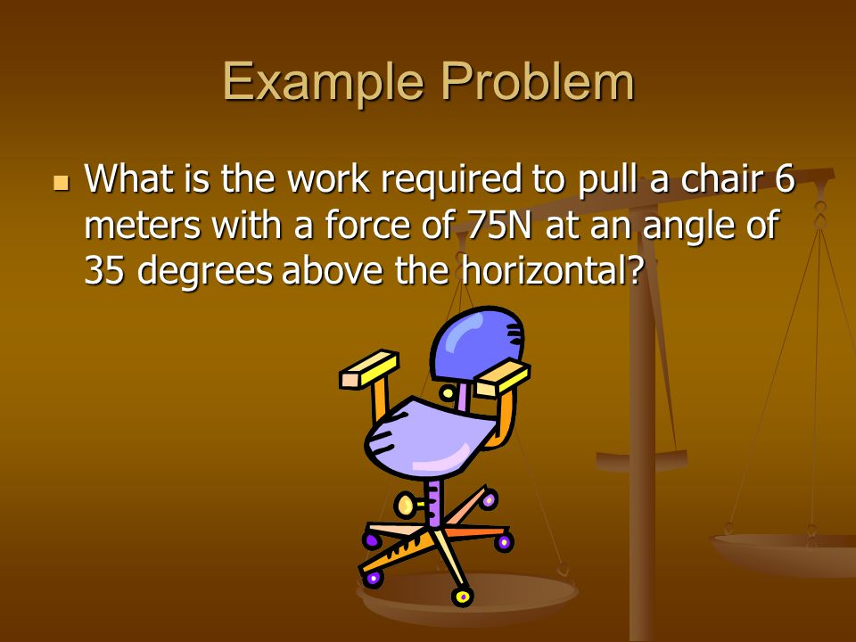 Example Problem What is the work required to pull a chair 6 meters with a force of 75N at an angle of 35 degrees above the horizontal