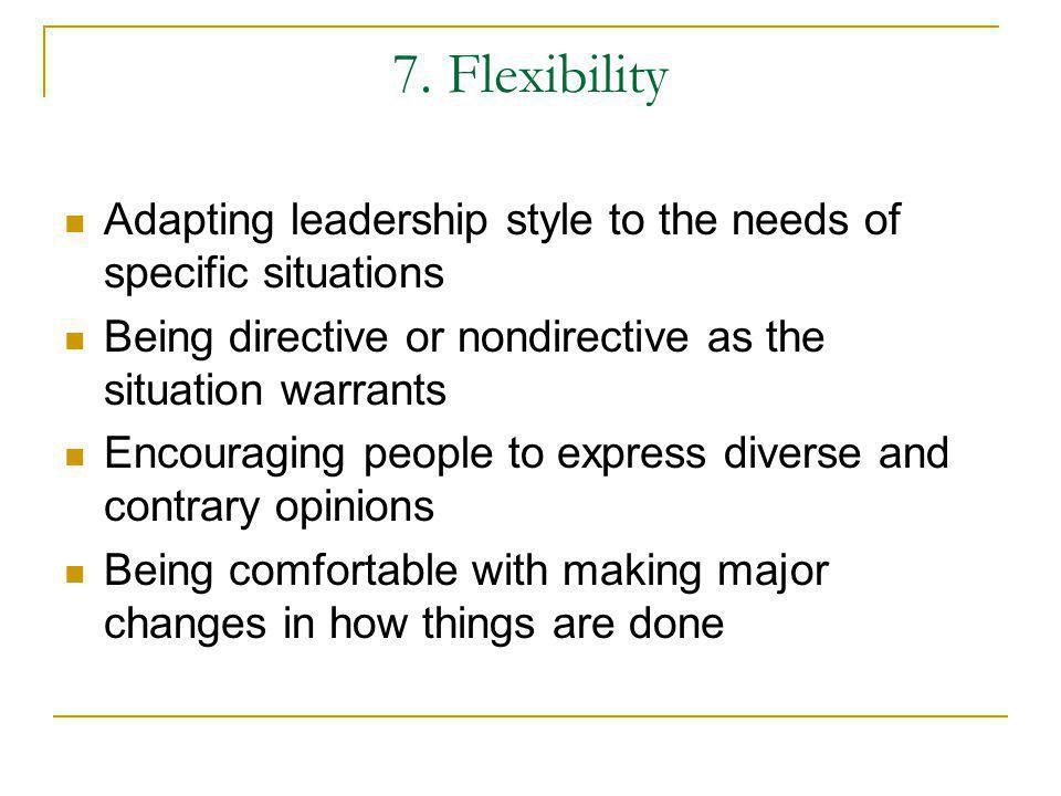 7. Flexibility Adapting leadership style to the needs of specific situations. Being directive or nondirective as the situation warrants.