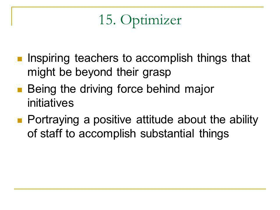 15. Optimizer Inspiring teachers to accomplish things that might be beyond their grasp. Being the driving force behind major initiatives.
