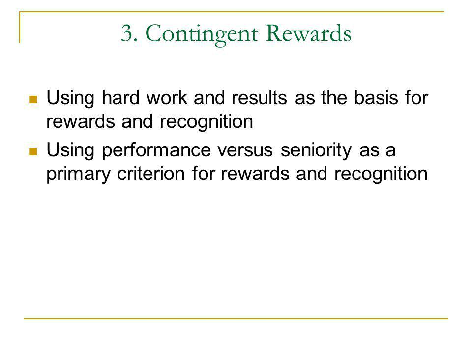 3. Contingent Rewards Using hard work and results as the basis for rewards and recognition.