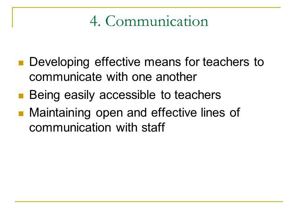4. Communication Developing effective means for teachers to communicate with one another. Being easily accessible to teachers.