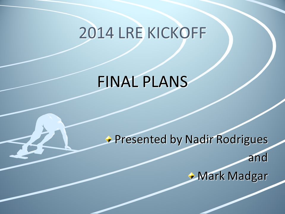 2014 LRE KICKOFF FINAL PLANS Presented by Nadir Rodrigues and