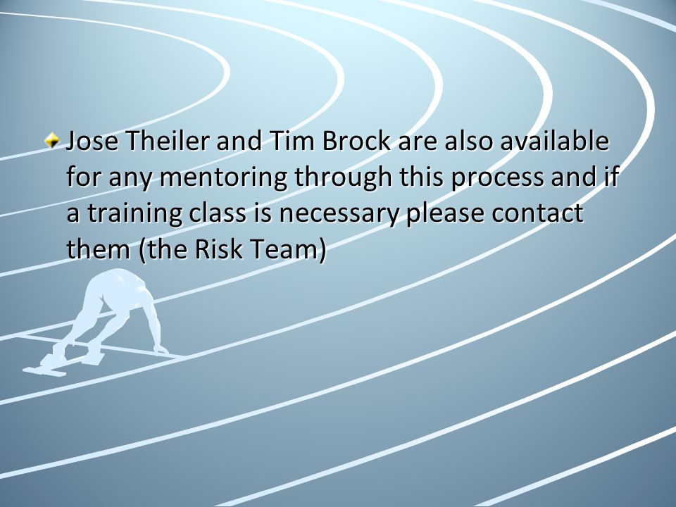 Jose Theiler and Tim Brock are also available for any mentoring through this process and if a training class is necessary please contact them (the Risk Team)