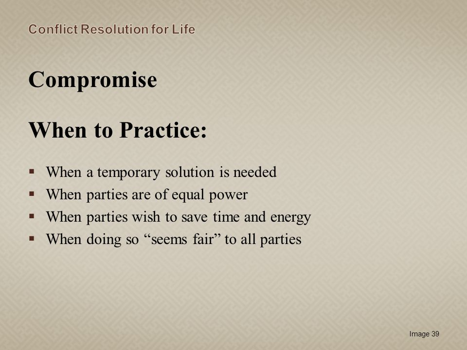 Compromise When to Practice: When a temporary solution is needed