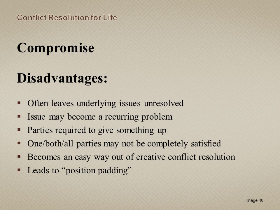Compromise Disadvantages: Often leaves underlying issues unresolved