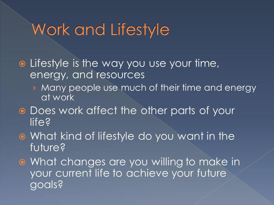Work and Lifestyle Lifestyle is the way you use your time, energy, and resources. Many people use much of their time and energy at work.