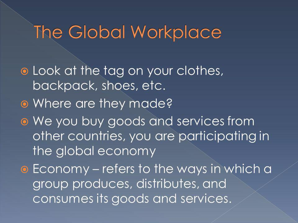 The Global Workplace Look at the tag on your clothes, backpack, shoes, etc. Where are they made