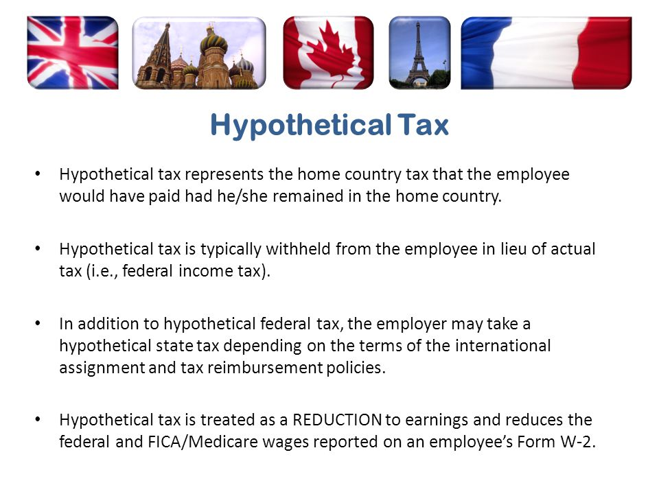 Hypothetical Tax Hypothetical tax represents the home country tax that the employee would have paid had he/she remained in the home country.