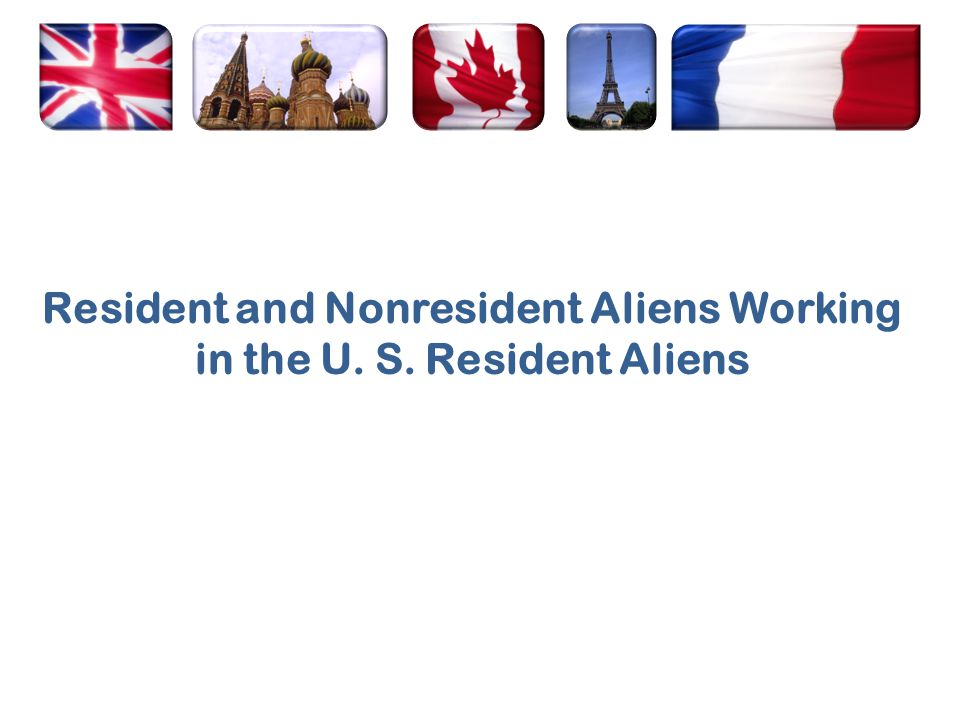 Resident and Nonresident Aliens Working in the U. S. Resident Aliens