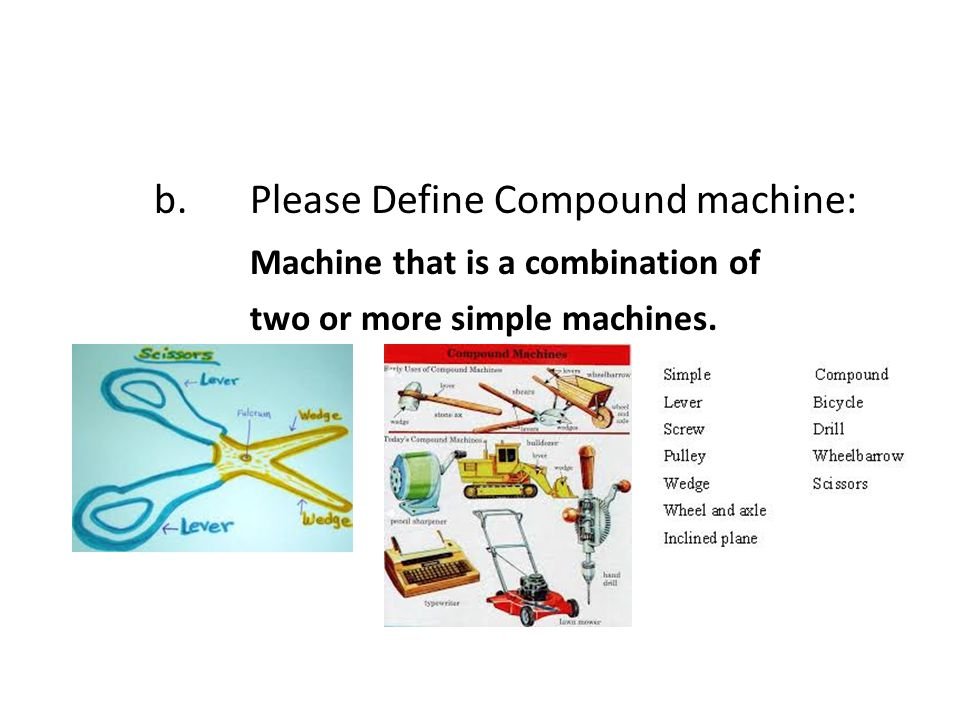 b. Please Define Compound machine: Machine that is a combination of