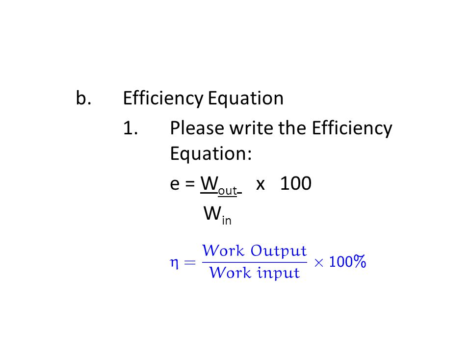 b. Efficiency Equation 1. Please write the Efficiency Equation: e = Wout x 100 Win