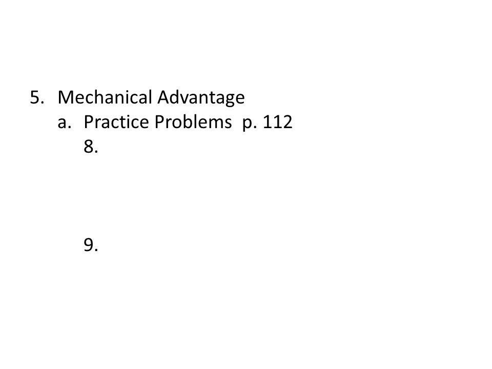 Mechanical Advantage a. Practice Problems p. 112 8. 9.