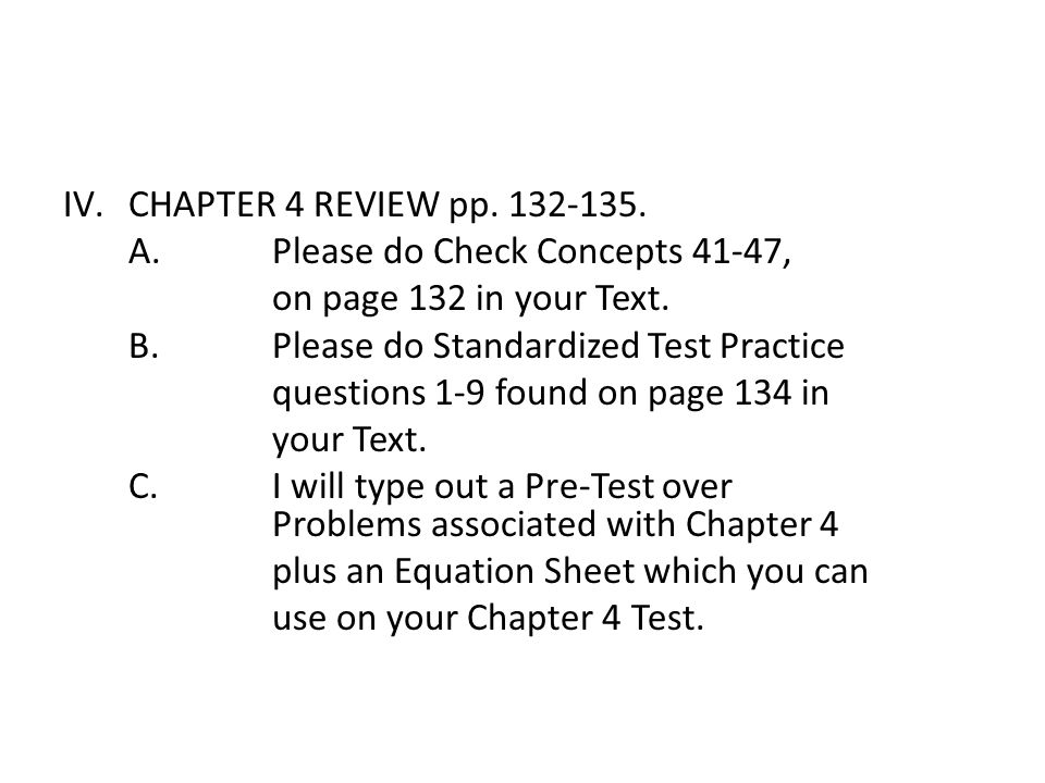 CHAPTER 4 REVIEW pp. 132-135. A. Please do Check Concepts 41-47, on page 132 in your Text. B. Please do Standardized Test Practice.