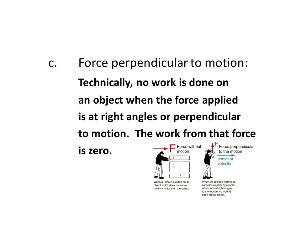 c. Force perpendicular to motion: Technically, no work is done on