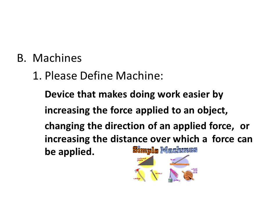1. Please Define Machine: Device that makes doing work easier by