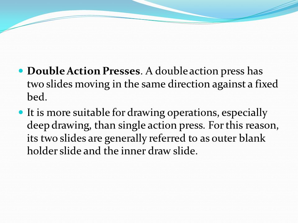 Double Action Presses. A double action press has two slides moving in the same direction against a fixed bed.
