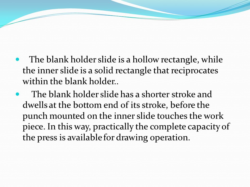 The blank holder slide is a hollow rectangle, while the inner slide is a solid rectangle that reciprocates within the blank holder..