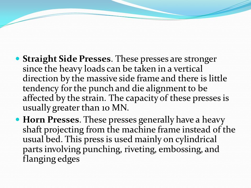 Straight Side Presses. These presses are stronger since the heavy loads can be taken in a vertical direction by the massive side frame and there is little tendency for the punch and die alignment to be affected by the strain. The capacity of these presses is usually greater than 10 MN.