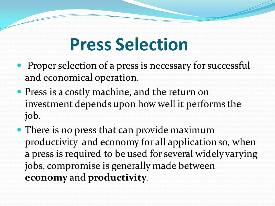 Press Selection Proper selection of a press is necessary for successful and economical operation.