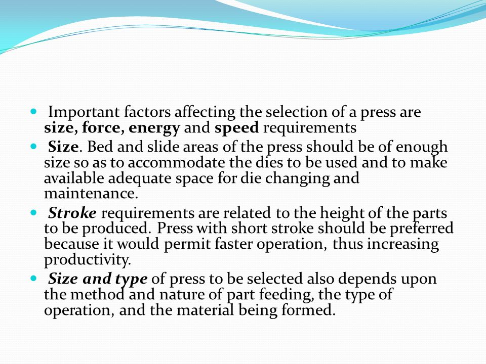Important factors affecting the selection of a press are size, force, energy and speed requirements